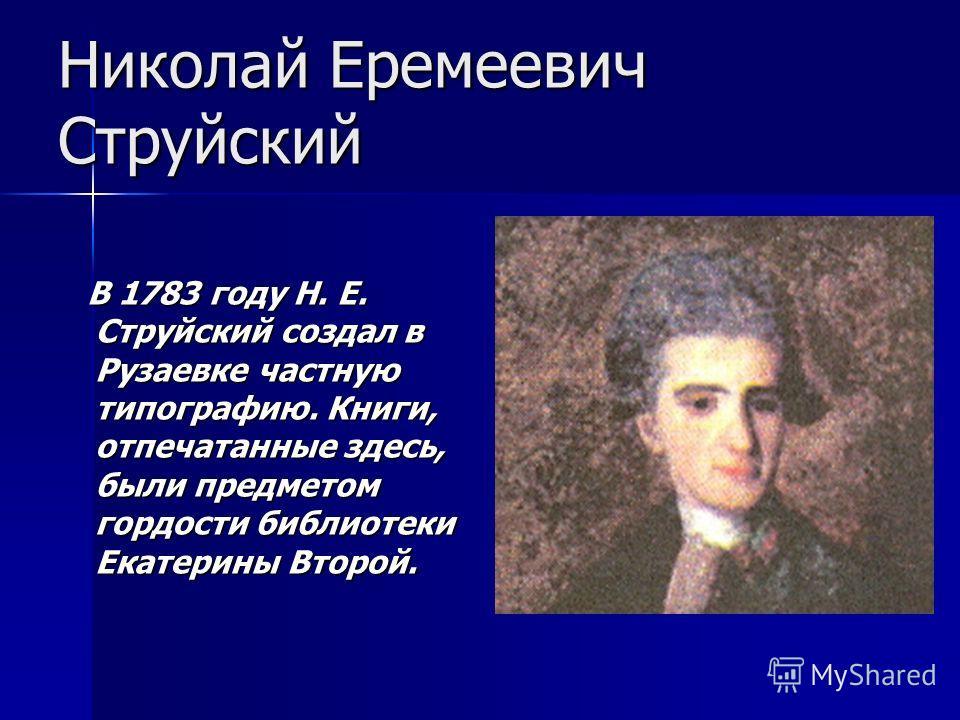 Николай Еремеевич Струйский В 1783 году Н. Е. Струйский создал в Рузаевке частную типографию. Книги, отпечатанные здесь, были предметом гордости библиотеки Екатерины Второй. В 1783 году Н. Е. Струйский создал в Рузаевке частную типографию. Книги, отп
