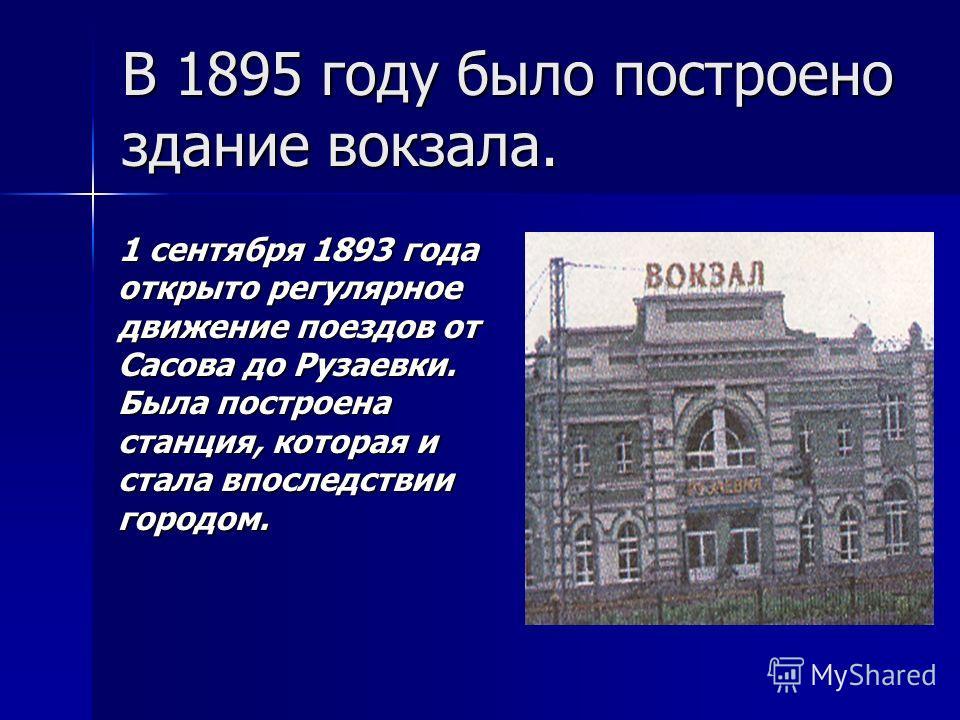 В 1895 году было построено здание вокзала. 1 сентября 1893 года открыто регулярное движение поездов от Сасова до Рузаевки. Была построена станция, которая и стала впоследствии городом. 1 сентября 1893 года открыто регулярное движение поездов от Сасов