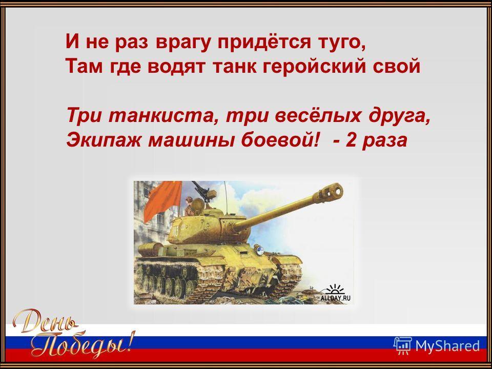 И не раз врагу придётся туго, Там где водят танк геройский свой Три танкиста, три весёлых друга, Экипаж машины боевой! - 2 раза