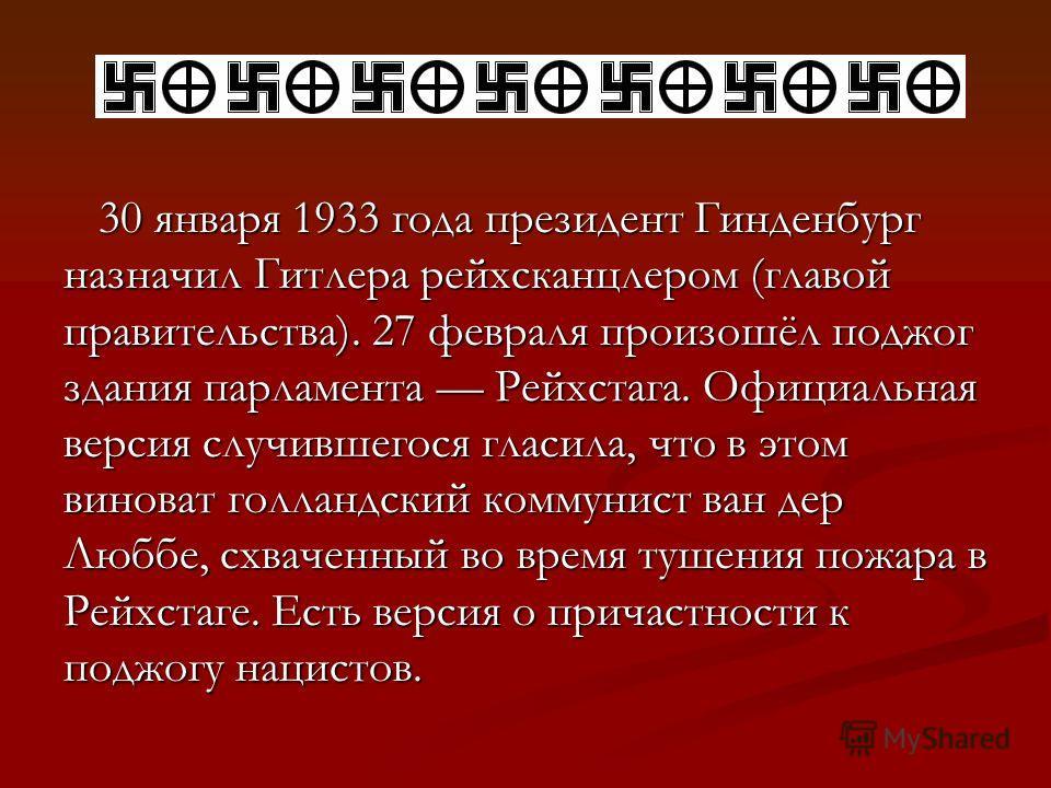 30 января 1933 года президент Гинденбург назначил Гитлера рейхсканцлером (главой правительства). 27 февраля произошёл поджог здания парламента Рейхстага. Официальная версия случившегося гласила, что в этом виноват голландский коммунист ван дер Люббе,