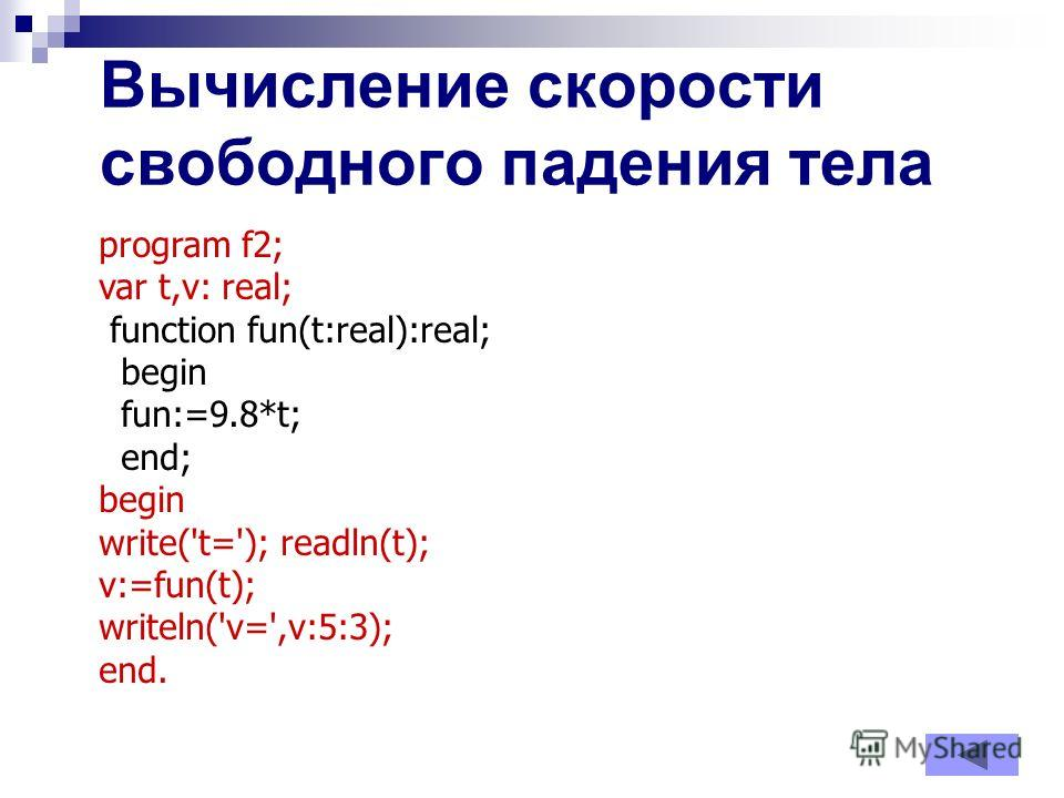 Вычисление скорости свободного падения тела program f2; var t,v: real; function fun(t:real):real; begin fun:=9.8*t; end; begin write('t='); readln(t); v:=fun(t); writeln('v=',v:5:3); end.