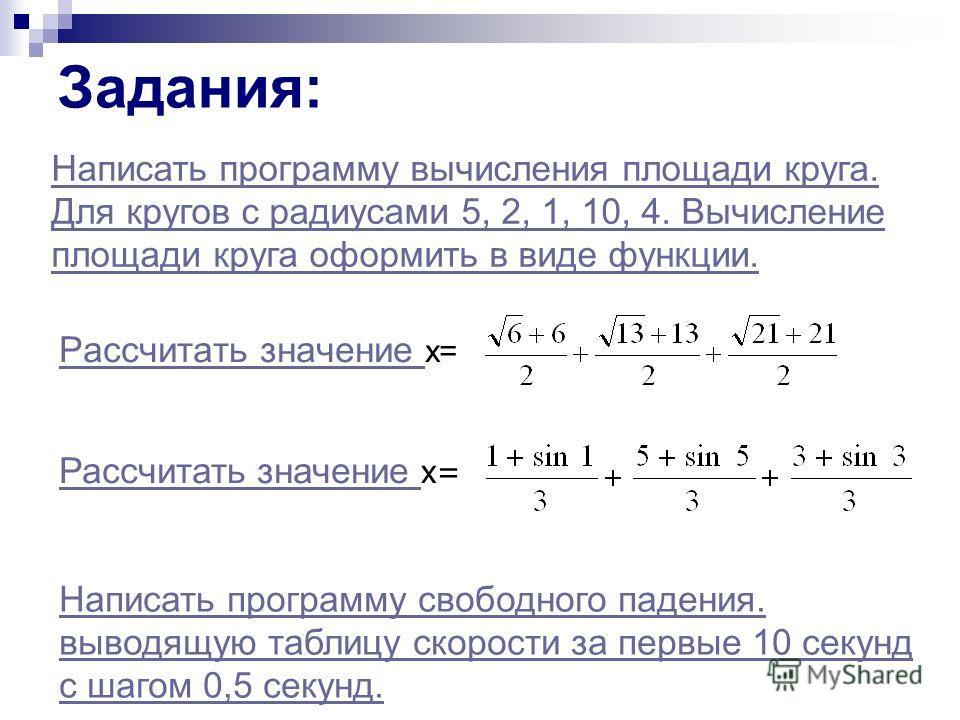 Задания: Рассчитать значение Рассчитать значение х= Написать программу свободного падения. выводящую таблицу скорости за первые 10 секунд с шагом 0,5 секунд. Рассчитать значение Рассчитать значение х= Написать программу вычисления площади круга. Для
