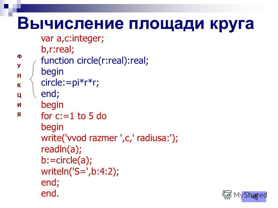 Вычисление площади круга var a,c:integer; b,r:real; function circle(r:real):real; begin circle:=pi*r*r; end; begin for c:=1 to 5 do begin write('vvod razmer ',c,' radiusa:'); readln(a); b:=circle(a); writeln('S=',b:4:2); end; end. ФУНКЦИЯФУНКЦИЯ