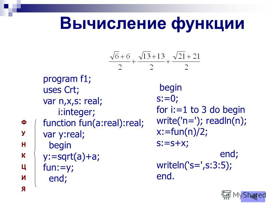 Вычисление функции program f1; uses Crt; var n,x,s: real; i:integer; function fun(a:real):real; var y:real; begin y:=sqrt(a)+a; fun:=y; end; begin s:=0; for i:=1 to 3 do begin write('n='); readln(n); x:=fun(n)/2; s:=s+x; end; writeln(s=',s:3:5); end.