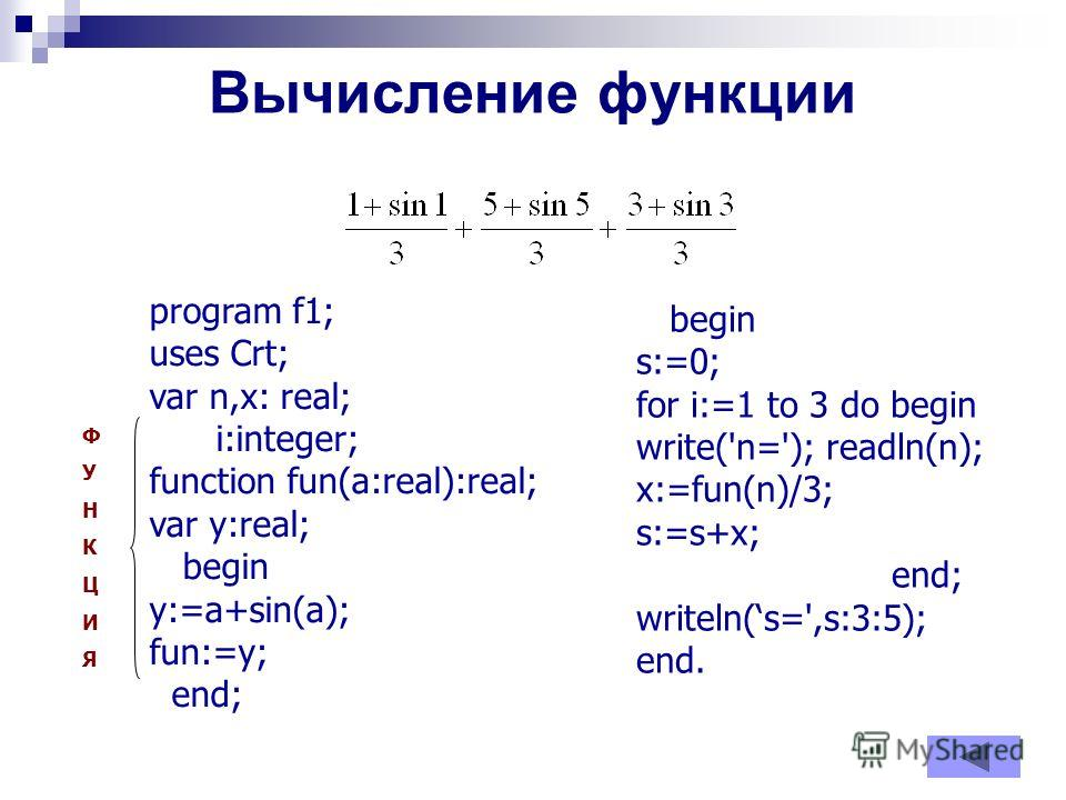 Вычисление функции program f1; uses Crt; var n,x: real; i:integer; function fun(a:real):real; var y:real; begin y:=a+sin(a); fun:=y; end; begin s:=0; for i:=1 to 3 do begin write('n='); readln(n); x:=fun(n)/3; s:=s+x; end; writeln(s=',s:3:5); end. ФУ