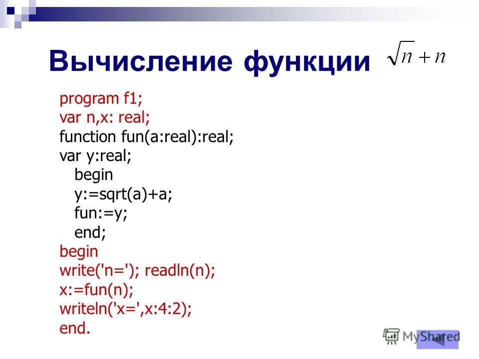 Вычисление функции program f1; var n,x: real; function fun(a:real):real; var y:real; begin y:=sqrt(a)+a; fun:=y; end; begin write('n='); readln(n); x:=fun(n); writeln('x=',x:4:2); end.