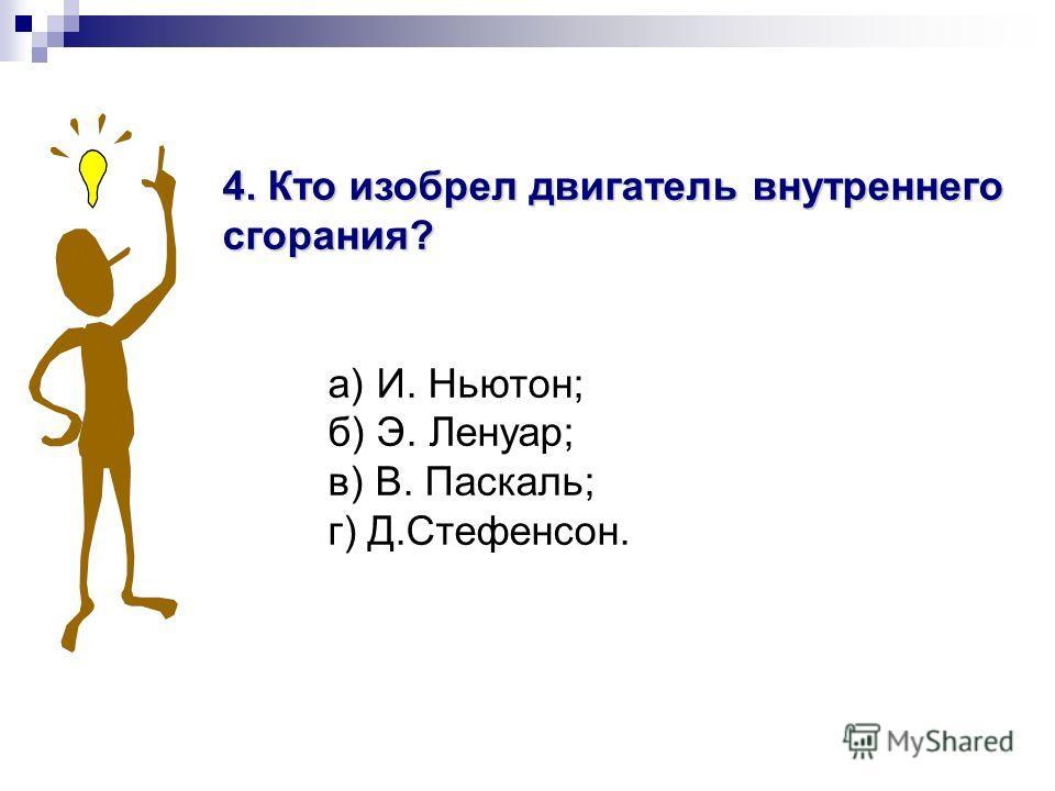 4. Кто изобрел двигатель внутреннего сгорания? а) И. Ньютон; б) Э. Ленуар; в) В. Паскаль; г) Д.Стефенсон.