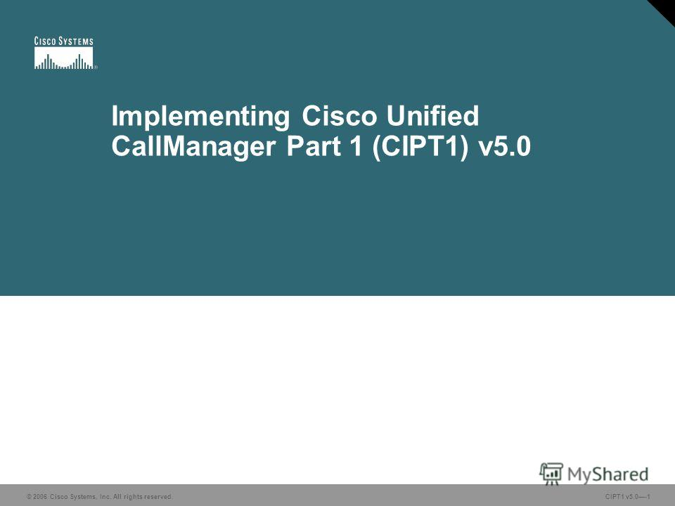 © 2006 Cisco Systems, Inc. All rights reserved. CIPT1 v5.0-1 Implementing Cisco Unified CallManager Part 1 (CIPT1) v5.0 © 2006 Cisco Systems, Inc. All rights reserved. CIPT1 v5.0-1