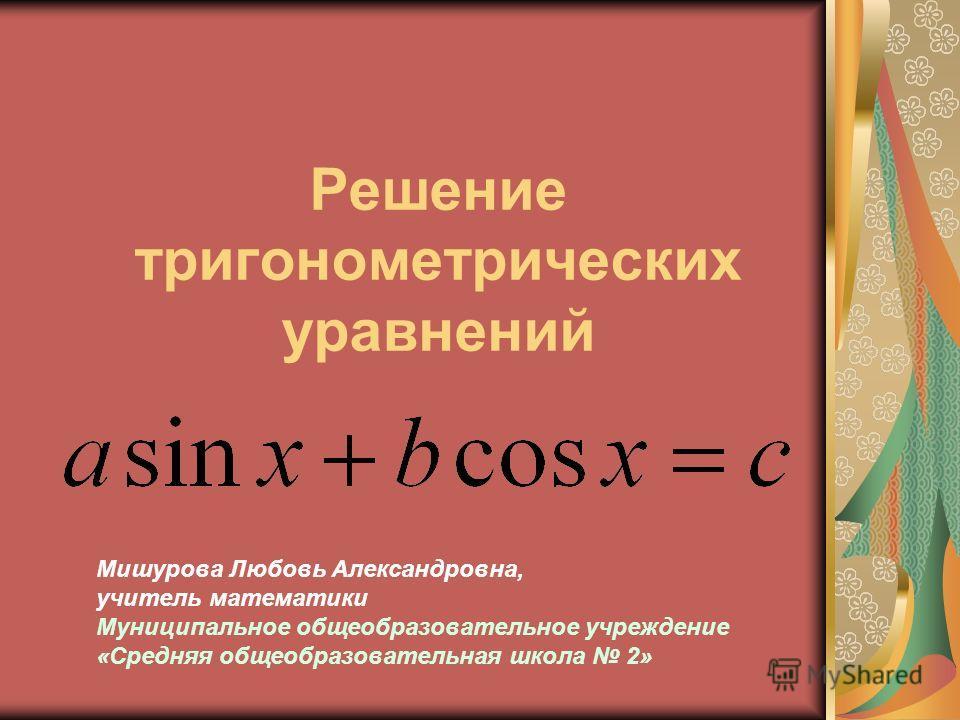Решение тригонометрических уравнений Мишурова Любовь Александровна, учитель математики Муниципальное общеобразовательное учреждение «Средняя общеобразовательная школа 2»