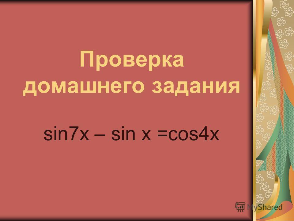 Проверка домашнего задания sin7x – sin x =cos4x
