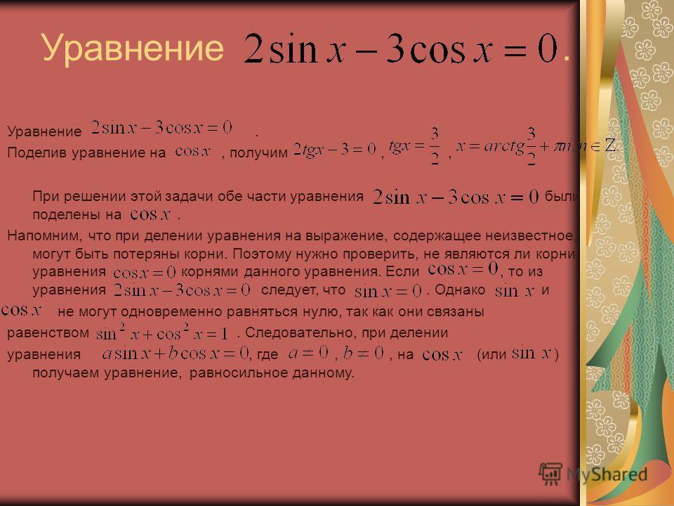 Уравнение. Поделив уравнение на, получим,, При решении этой задачи обе части уравнения были поделены на. Напомним, что при делении уравнения на выражение, содержащее неизвестное, могут быть потеряны корни. Поэтому нужно проверить, не являются ли корн