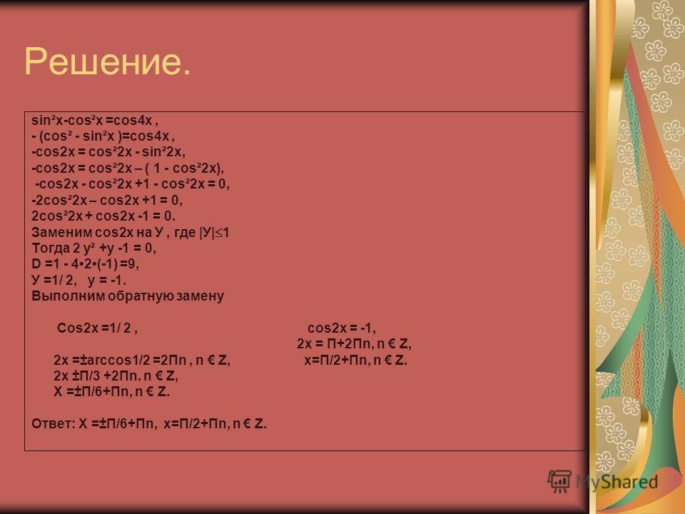 Решение. sin²x-cos²x =cos4x, - (cos² - sin²x )=cos4x, -cos2x = cos²2x - sin²2x, -cos2x = cos²2x – ( 1 - cos²2x), -cos2x - cos²2x +1 - cos²2x = 0, -2cos²2x – cos2x +1 = 0, 2cos²2x + cos2x -1 = 0. Заменим сos2x на У, где |У| 1 Тогда 2 у² +у -1 = 0, D =