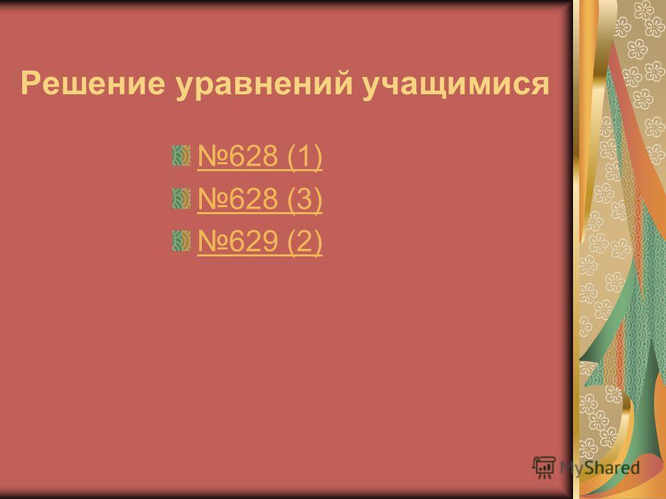 Решение уравнений учащимися 628 (1) 628 (3) 629 (2)
