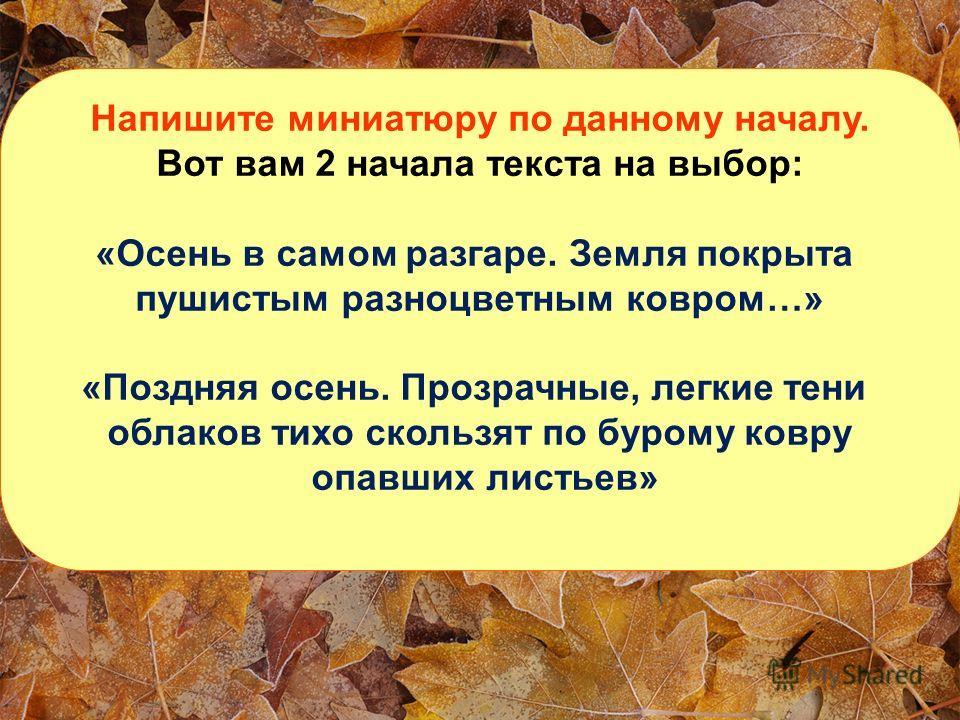 Напишите миниатюру по данному началу. Вот вам 2 начала текста на выбор: «Осень в самом разгаре. Земля покрыта пушистым разноцветным ковром…» «Поздняя осень. Прозрачные, легкие тени облаков тихо скользят по бурому ковру опавших листьев»