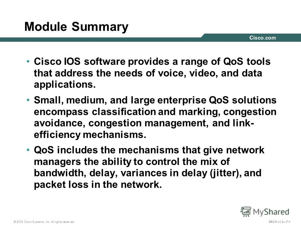 © 2004 Cisco Systems, Inc. All rights reserved. ARCH v1.27-1 Module Summary Cisco IOS software provides a range of QoS tools that address the needs of voice, video, and data applications. Small, medium, and large enterprise QoS solutions encompass cl