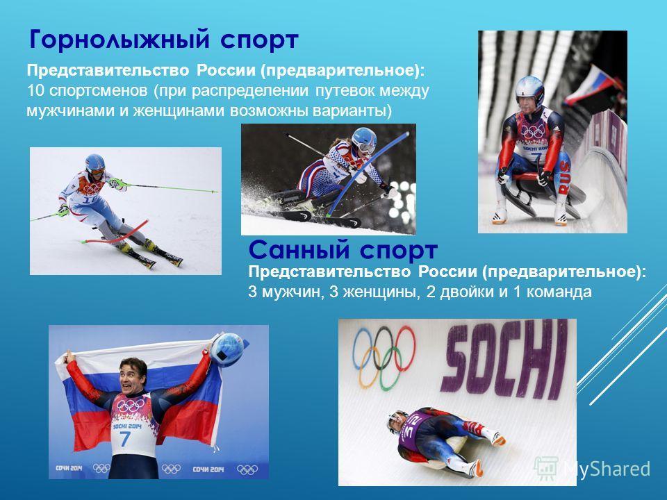 Горнолыжный спорт Представительство России (предварительное): 10 спортсменов (при распределении путевок между мужчинами и женщинами возможны варианты) Санный спорт Представительство России (предварительное): 3 мужчин, 3 женщины, 2 двойки и 1 команда