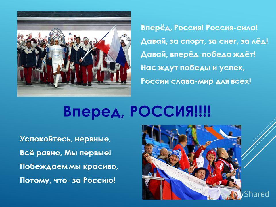 Вперёд, Россия! Россия-сила! Давай, за спорт, за снег, за лёд! Давай, вперёд-победа ждёт! Нас ждут победы и успех, России слава-мир для всех! Вперед, РОССИЯ!!!! Успокойтесь, нервные, Всё равно, Мы первые! Побеждаем мы красиво, Потому, что- за Россию!