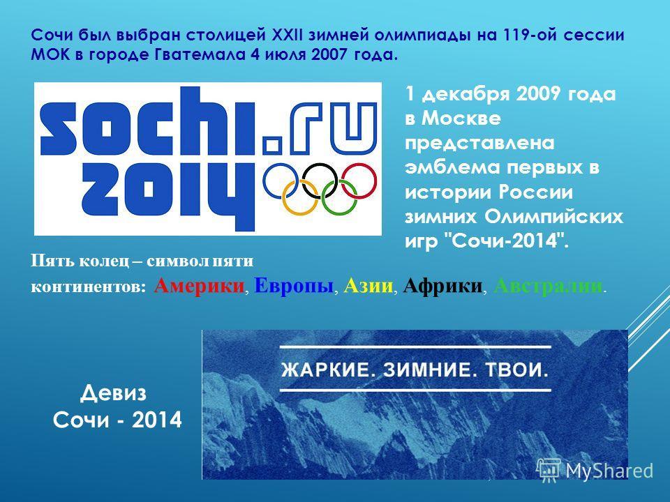 Сочи был выбран столицей XXII зимней олимпиады на 119-ой сессии МОК в городе Гватемала 4 июля 2007 года. 1 декабря 2009 года в Москве представлена эмблема первых в истории России зимних Олимпийских игр