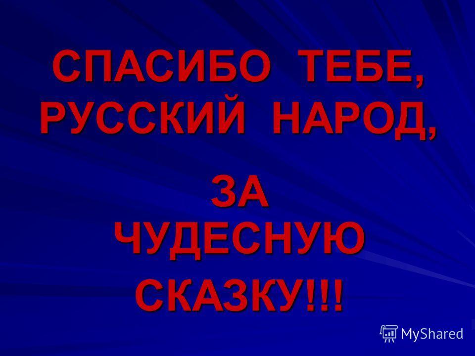 СПАСИБО ТЕБЕ, РУССКИЙ НАРОД, ЗА ЧУДЕСНУЮ СКАЗКУ!!!