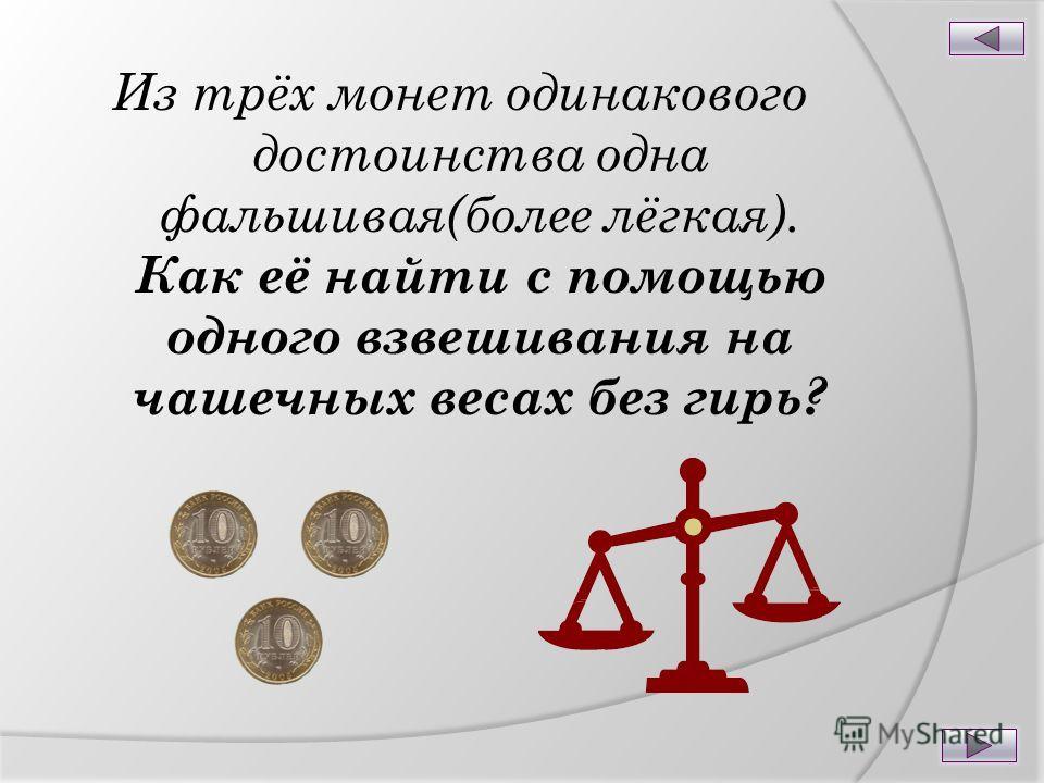 Из трёх монет одинакового достоинства одна фальшивая(более лёгкая). Как её найти с помощью одного взвешивания на чашечных весах без гирь?