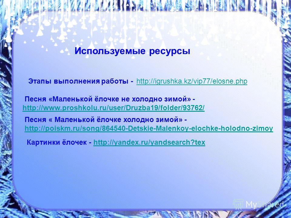 Этапы выполнения работы - http://igrushka.kz/vip77/elosne.php http://igrushka.kz/vip77/elosne.php Песня «Маленькой ёлочке не холодно зимой» - http://www.proshkolu.ru/user/Druzba19/folder/93762/ http://www.proshkolu.ru/user/Druzba19/folder/93762/ Песн