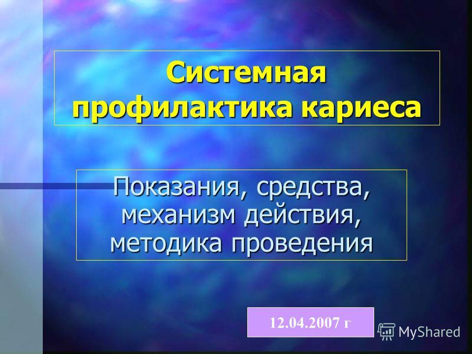 Системная профилактика кариеса Показания, средства, механизм действия, методика проведения 12.04.2007 г