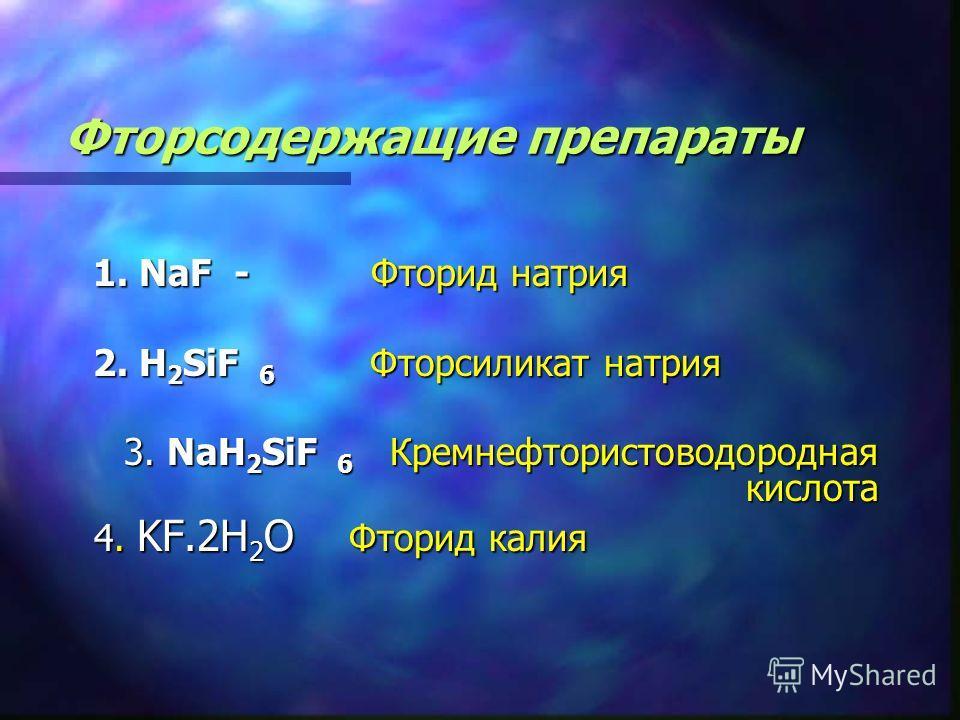 Фторсодержащие препараты 1. NaF - Фторид натрия 1. NaF - Фторид натрия 2. H 2 SiF 6 Фторсиликат натрия 2. H 2 SiF 6 Фторсиликат натрия 3. NaH 2 SiF 6 Кремнефтористоводородная кислота 3. NaH 2 SiF 6 Кремнефтористоводородная кислота 4. KF.2H 2 O Фторид