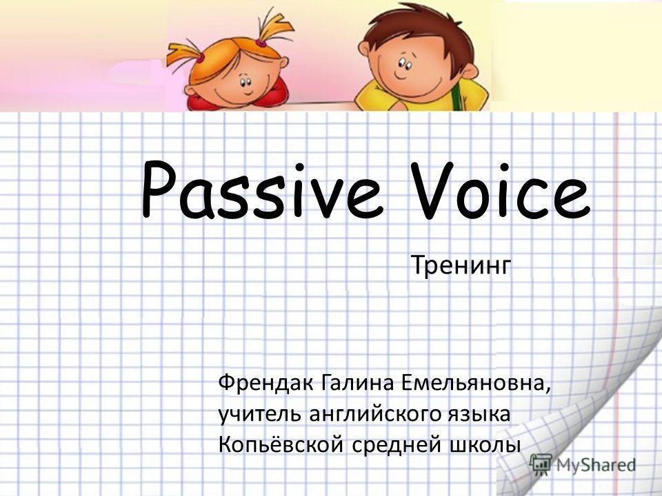 Passive Voice Френдак Галина Емельяновна, учитель английского языка Копьёвской средней школы Тренинг