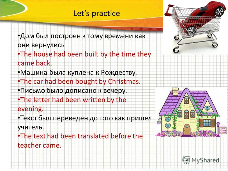 Lets practice Дом был построен к тому времени как они вернулись The house had been built by the time they came back. Машина была куплена к Рождеству. The car had been bought by Christmas. Письмо было дописано к вечеру. The letter had been written by
