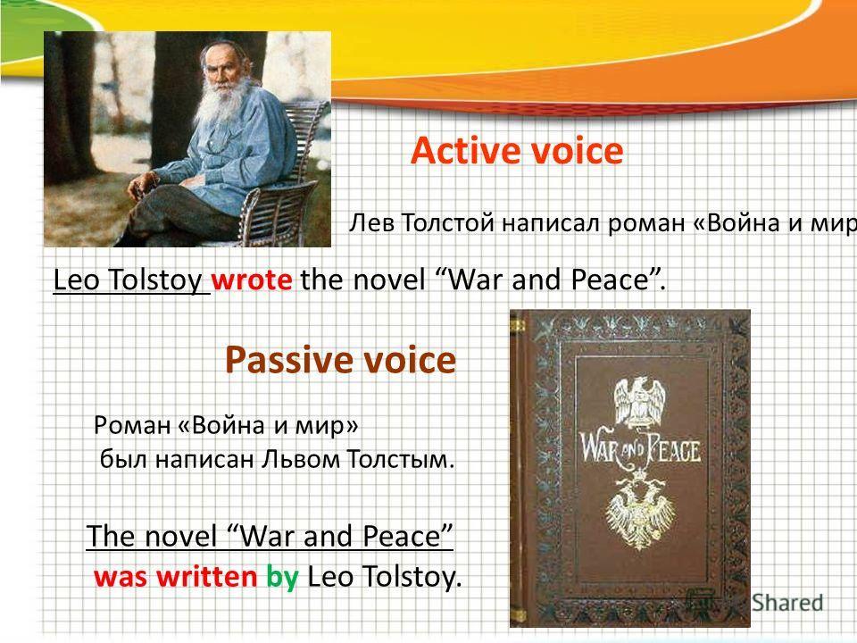Active voice Passive voice Leo Tolstoy wrote the novel War and Peace. The novel War and Peace was written by Leo Tolstoy. Лев Толстой написал роман «Война и мир» Роман «Война и мир» был написан Львом Толстым.