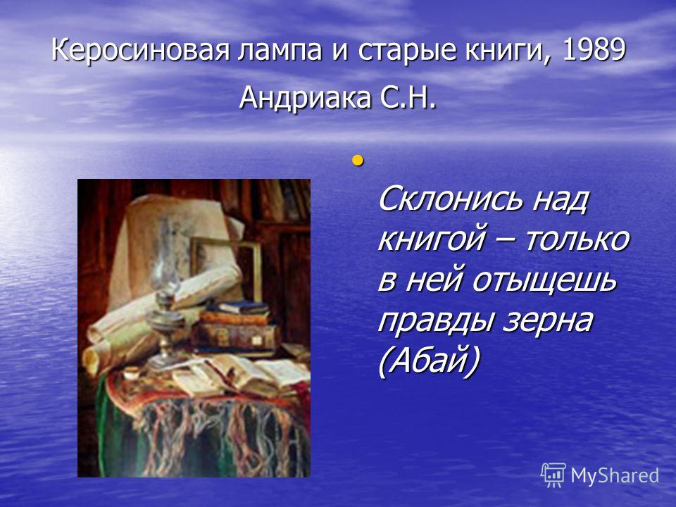 Керосиновая лампа и старые книги, 1989 Андриака С.Н. Склонись над книгой – только в ней отыщешь правды зерна (Абай) Склонись над книгой – только в ней отыщешь правды зерна (Абай)