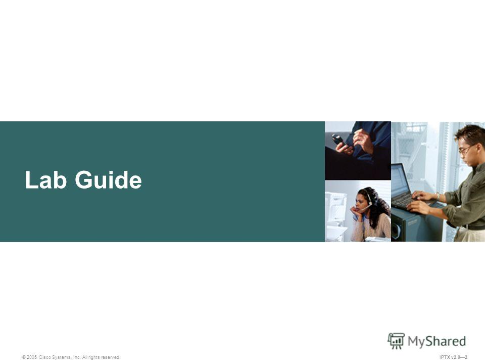 © 2005 Cisco Systems, Inc. All rights reserved. IPTX v2.02 Lab Guide