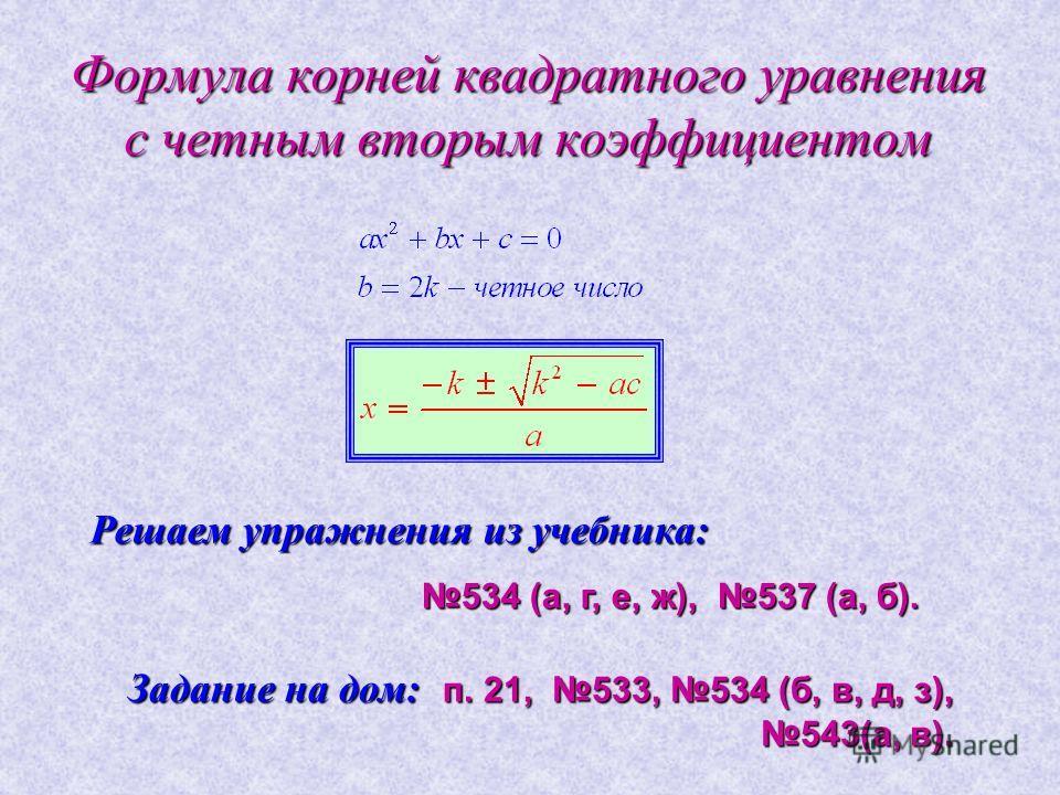 Формула корней квадратного уравнения с четным вторым коэффициентом Решаем упражнения из учебника: 534 (а, г, е, ж), 537 (а, б). Задание на дом: п. 21, 533, 534 (б, в, д, з), 543(а, в).