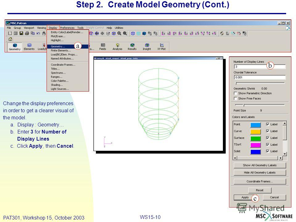WS15-10 PAT301, Workshop 15, October 2003 Step 2. Create Model Geometry (Cont.) Change the display preferences in order to get a clearer visual of the model. a. Display : Geometry… b. Enter 3 for Number of Display Lines c. Click Apply, then Cancel. a