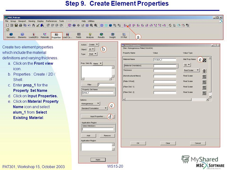 WS15-20 PAT301, Workshop 15, October 2003 Step 9. Create Element Properties Create two element properties which include the material definitions and varying thickness. a. Click on the Front view icon. b. Properties : Create / 2D / Shell. c. Enter pro