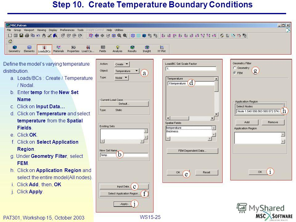 WS15-25 PAT301, Workshop 15, October 2003 Step 10. Create Temperature Boundary Conditions Define the models varying temperature distribution. a. Loads/BCs : Create / Temperature / Nodal. b. Enter temp for the New Set Name. c. Click on Input Data… d.