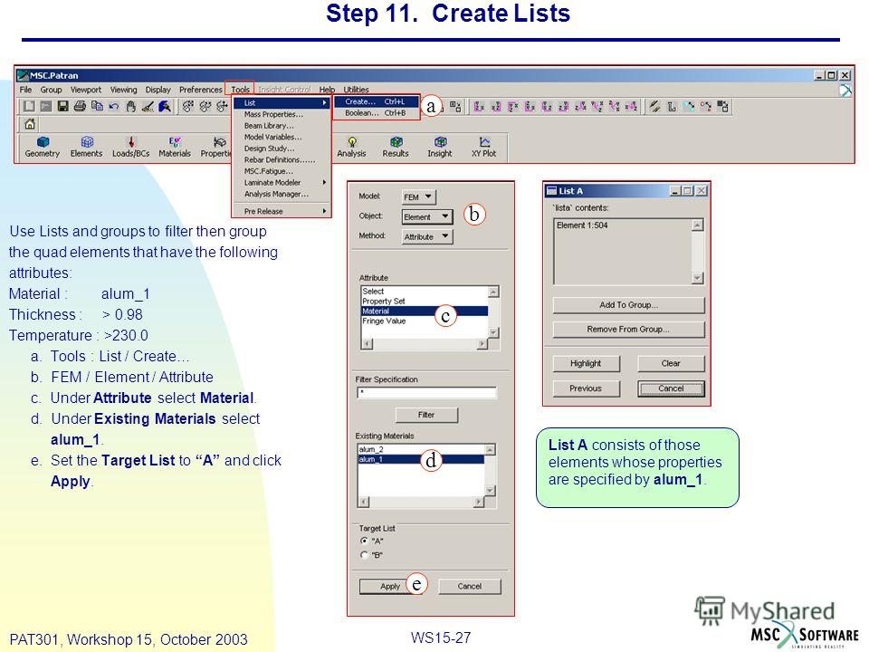 WS15-27 PAT301, Workshop 15, October 2003 Step 11. Create Lists Use Lists and groups to filter then group the quad elements that have the following attributes: Material : alum_1 Thickness : > 0.98 Temperature : >230.0 a. Tools : List / Create… b. FEM