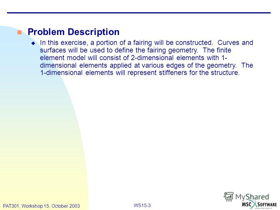 WS15-3 PAT301, Workshop 15, October 2003 n Problem Description u In this exercise, a portion of a fairing will be constructed. Curves and surfaces will be used to define the fairing geometry. The finite element model will consist of 2-dimensional ele