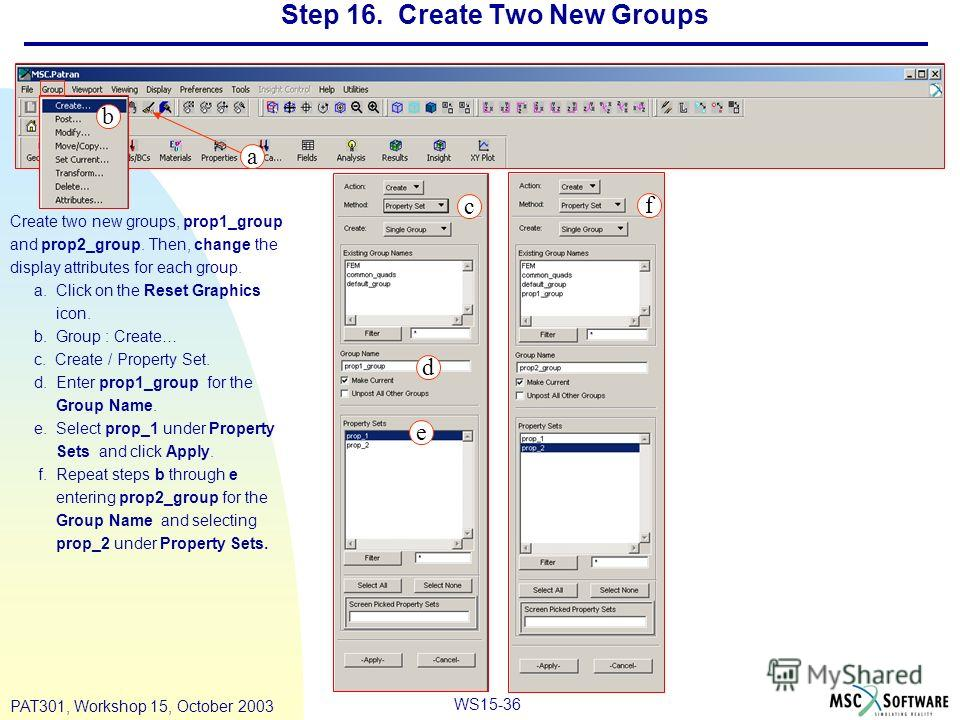 WS15-36 PAT301, Workshop 15, October 2003 Step 16. Create Two New Groups Create two new groups, prop1_group and prop2_group. Then, change the display attributes for each group. a. Click on the Reset Graphics icon. b. Group : Create… c. Create / Prope