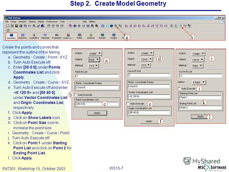 WS15-7 PAT301, Workshop 15, October 2003 Step 2. Create Model Geometry Create the points and curves that represent the outline of the fairing. a. Geometry : Create / Point / XYZ. b. Turn Auto Execute off. c. Enter [30 0 0] under Points Coordinates Li