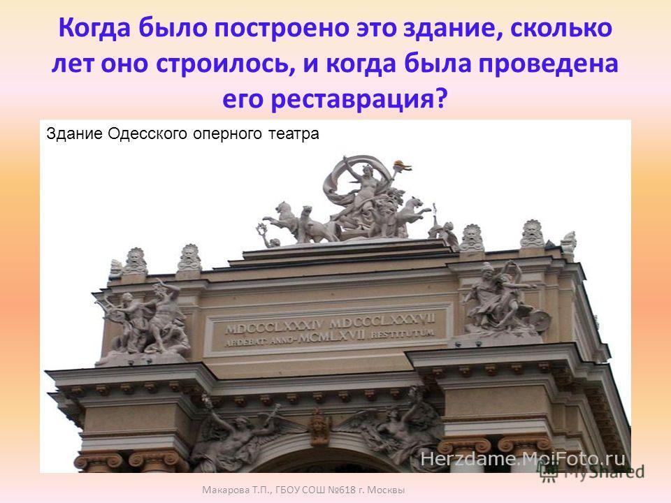 Когда было построено это здание, сколько лет оно строилось, и когда была проведена его реставрация? Здание Одесского оперного театра Макарова Т.П., ГБОУ СОШ 618 г. Москвы