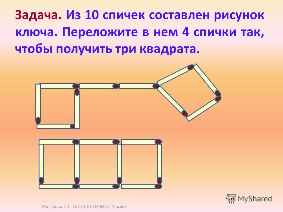 Задача. Из 10 спичек составлен рисунок ключа. Переложите в нем 4 спички так, чтобы получить три квадрата. Макарова Т.П., ГБОУ СОШ 618 г. Москвы