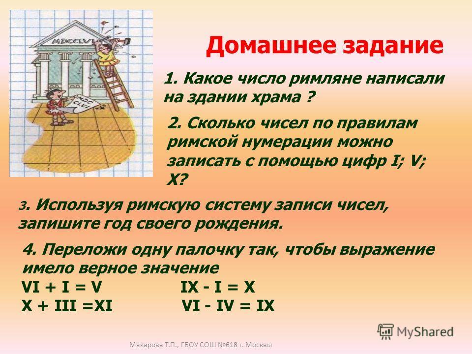 Домашнее задание 1. Какое число римляне написали на здании храма ? 2. Сколько чисел по правилам римской нумерации можно записать с помощью цифр I; V; X? 3. Используя римскую систему записи чисел, запишите год своего рождения. 4. Переложи одну палочку
