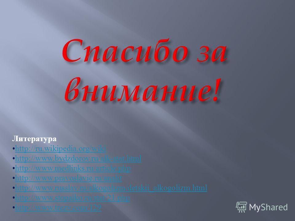 Литература http://ru.wikipedia.org/wiki http://www.bydzdorov.ru/alk-stat.htmlhttp://www.bydzdorov.ru/alk-stat.html http://www.medlinks.ru/article.phphttp://www.medlinks.ru/article.php http://www.pravoslavie.ru/analit http://www.russlav.ru/alkogolizm/