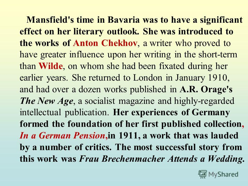 Mansfield's time in Bavaria was to have a significant effect on her literary outlook. She was introduced to the works of Anton Chekhov, a writer who proved to have greater influence upon her writing in the short-term than Wilde, on whom she had been