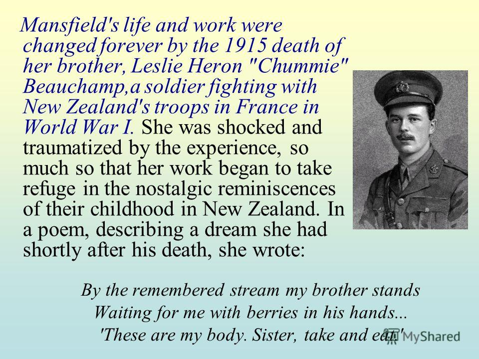 By the remembered stream my brother stands Waiting for me with berries in his hands... 'These are my body. Sister, take and eat.' Mansfield's life and work were changed forever by the 1915 death of her brother, Leslie Heron