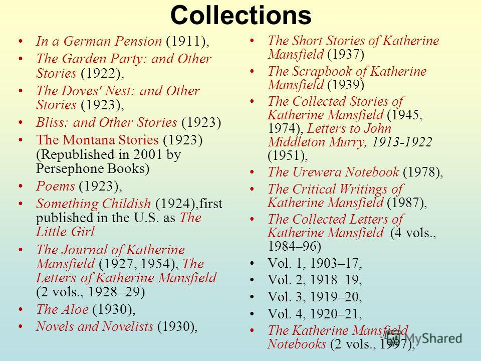 Collections In a German Pension (1911), The Garden Party: and Other Stories (1922), The Doves' Nest: and Other Stories (1923), Bliss: and Other Stories (1923) The Montana Stories (1923) (Republished in 2001 by Persephone Books) Poems (1923), Somethin