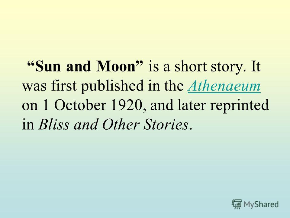 Sun and Moon is a short story. It was first published in the Athenaeum on 1 October 1920, and later reprinted in Bliss and Other Stories.Athenaeum