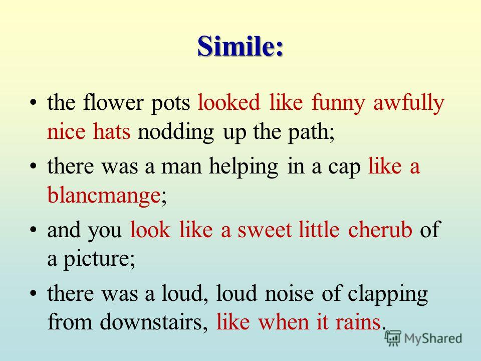 Simile: the flower pots looked like funny awfully nice hats nodding up the path; there was a man helping in a cap like a blancmange; and you look like a sweet little cherub of a picture; there was a loud, loud noise of clapping from downstairs, like