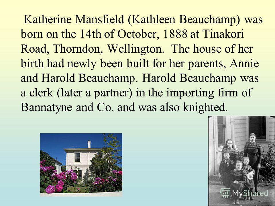 Katherine Mansfield (Kathleen Beauchamp) was born on the 14th of October, 1888 at Tinakori Road, Thorndon, Wellington. The house of her birth had newly been built for her parents, Annie and Harold Beauchamp. Harold Beauchamp was a clerk (later a part